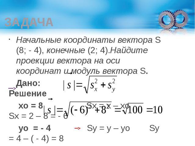 ЗАДАЧА Начальные координаты вектора S (8; - 4), конечные (2; 4).Найдите проек...