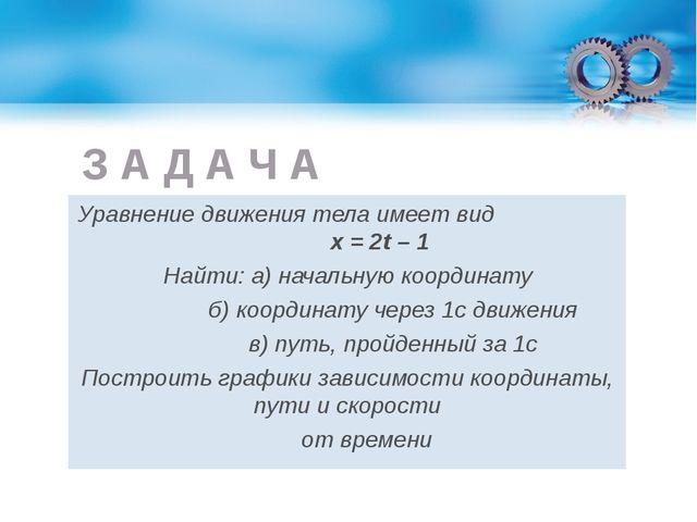 З А Д А Ч А Уравнение движения тела имеет вид х = 2t – 1 Найти: а) начальную...
