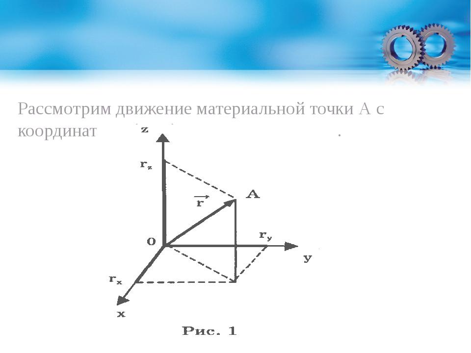 Рассмотрим движение материальной точки А с координатами (х,у,z) в момент врем...