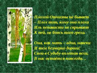 Плохой Отчизны не бывает – Плох тот, кому она плоха Иль ненависти не скрывает