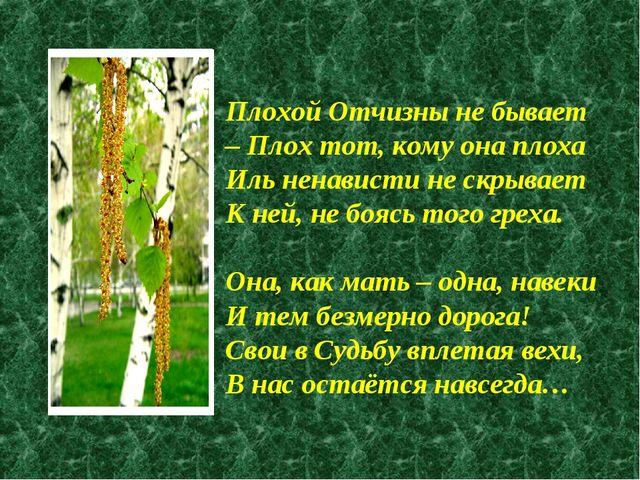 Плохой Отчизны не бывает – Плох тот, кому она плоха Иль ненависти не скрывает...