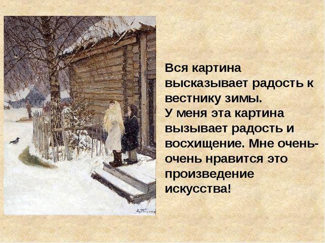 Вся картина высказывает радость к вестнику зимы. У меня эта картина вызывает...