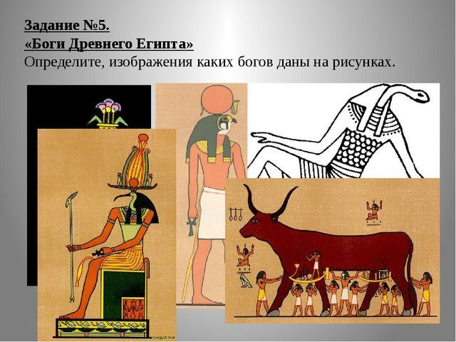 Задание №5. «Боги Древнего Египта» Определите, изображения каких богов даны н...