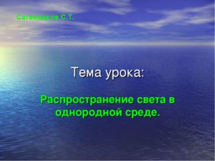 Тема урока: Распространение света в однородной среде. Сагайдаков С.Т.