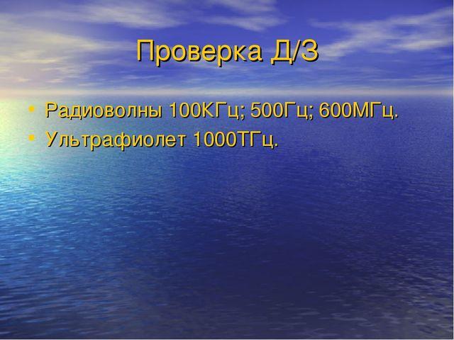 Проверка Д/З Радиоволны 100КГц; 500Гц; 600МГц. Ультрафиолет 1000ТГц.