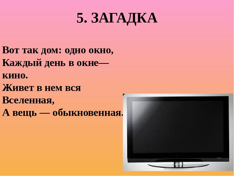 5. ЗАГАДКА Вот так дом: одно окно, Каждый день в окне—кино. Живет в нем вся В...