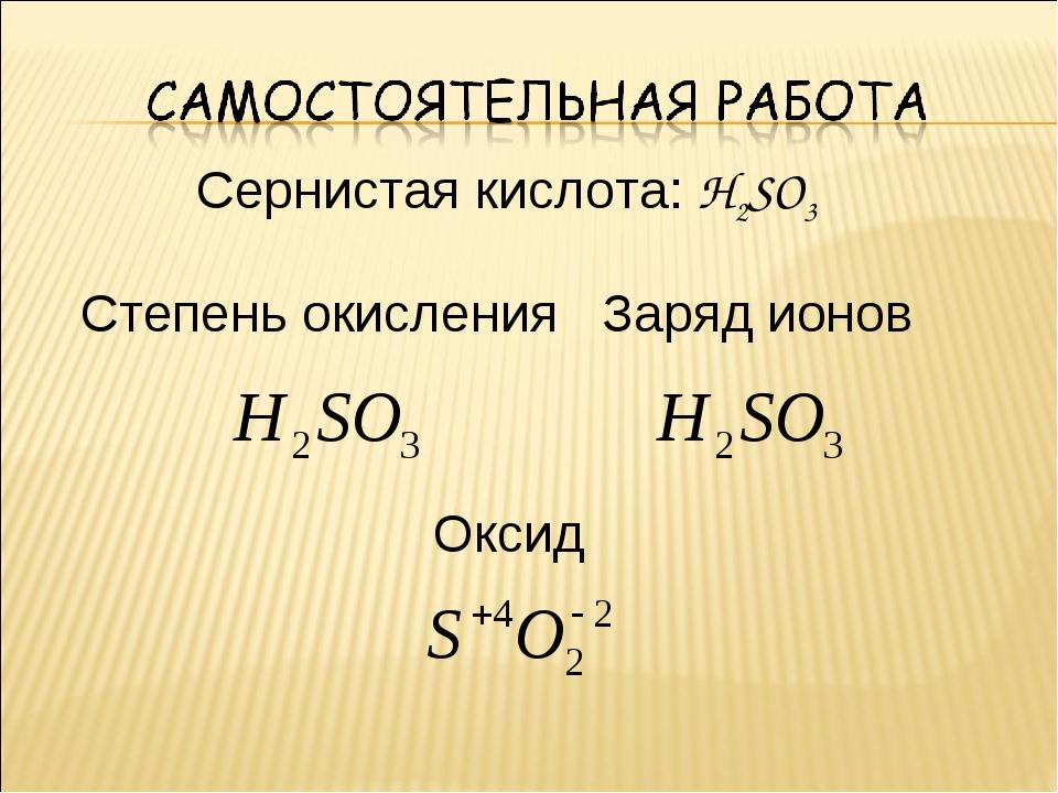 Сернистая кислота: H2SO3 Степень окисления Заряд ионов Оксид