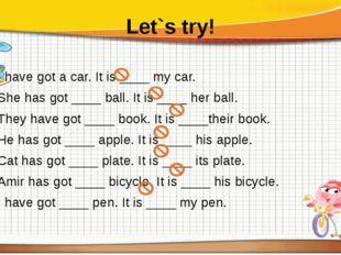 Let`s try! I have got a car. It is ____ my car. She has got ____ ball. It is
