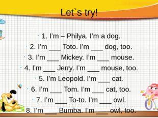 Let`s try! 1. I'm – Philya. I'm a dog. 2. I'm ___ Toto. I'm ___ dog, too. 3.