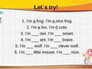 Let`s try! 1. I'mafrog. I'manice frog. 2. I'm a fox. I'm 0 cute. 3. I'm _