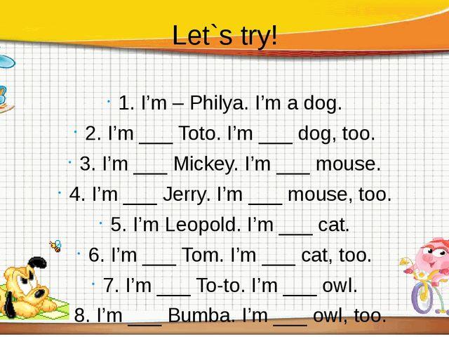 Let`s try! 1. I'm – Philya. I'm a dog. 2. I'm ___ Toto. I'm ___ dog, too. 3....