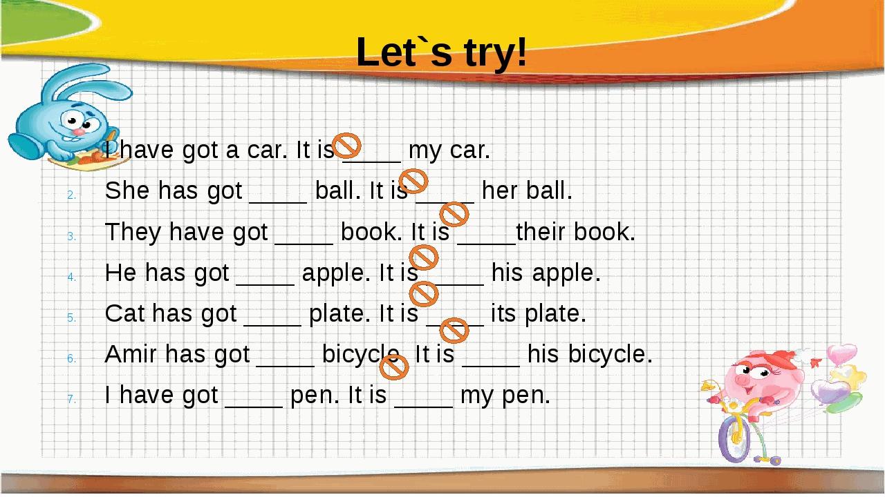 Let`s try! I have got a car. It is ____ my car. She has got ____ ball. It is...
