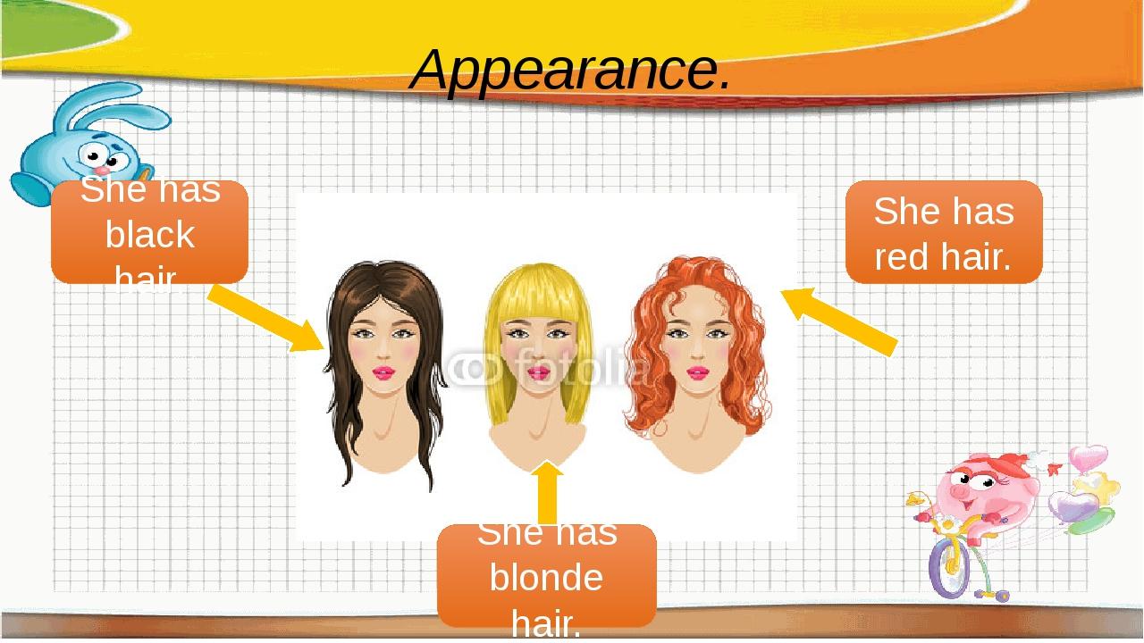 Appearance. She has black hair. She has blonde hair. She has red hair.