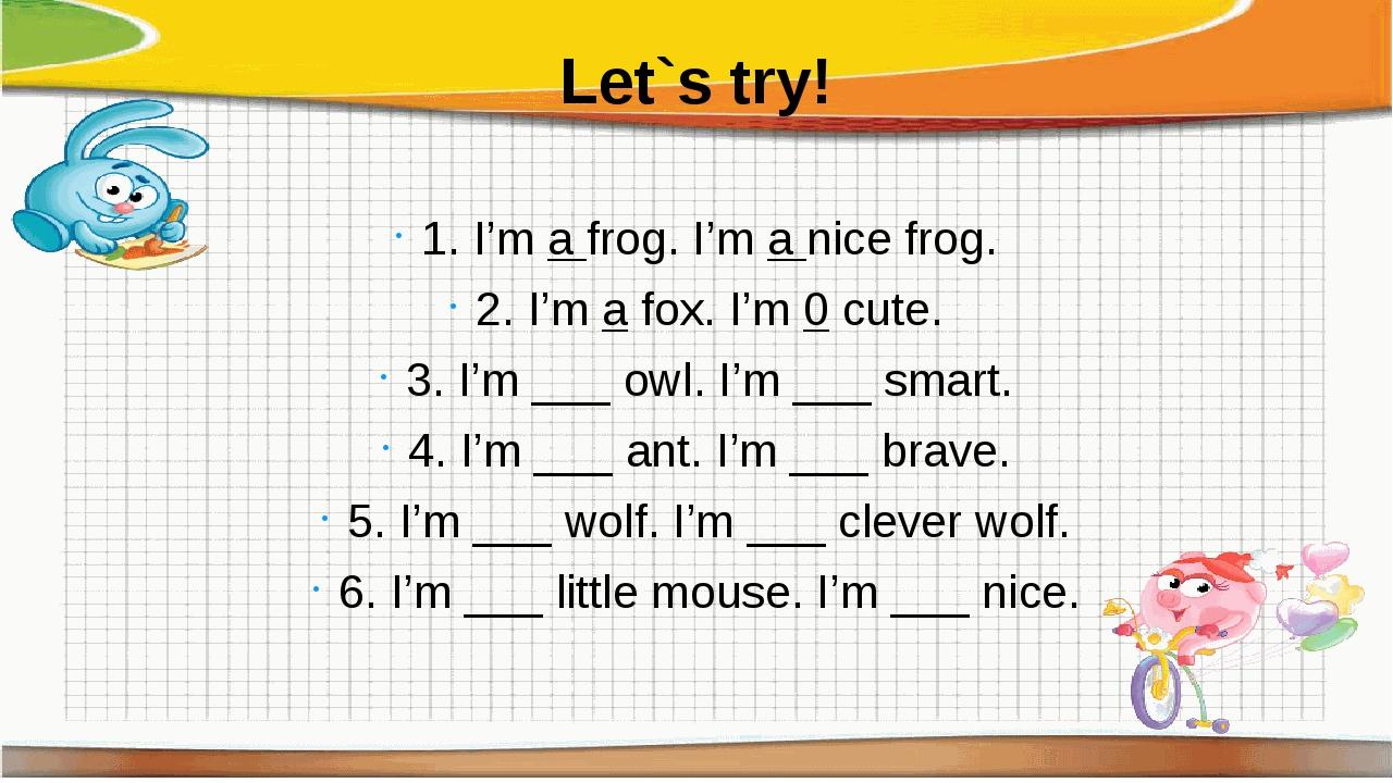 Let`s try! 1. I'mafrog. I'manice frog. 2. I'm a fox. I'm 0 cute. 3. I'm _...