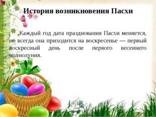 История возникновения Пасхи Каждый год дата празднования Пасхи меняется, но в