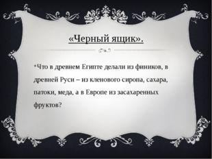 «Черный ящик». Что в древнем Египте делали из фиников, в древней Руси – из кл