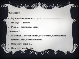 Команде 1: Муж в дверь, жена в … Язык до … доведет. Река … – всем рекам мать