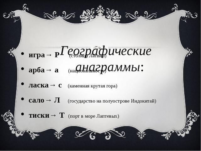 Географические анаграммы: игра→ Р (столица Латвии) арба→ а (национальность) л...