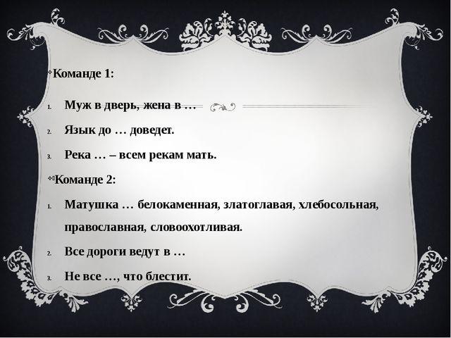 Команде 1: Муж в дверь, жена в … Язык до … доведет. Река … – всем рекам мать...