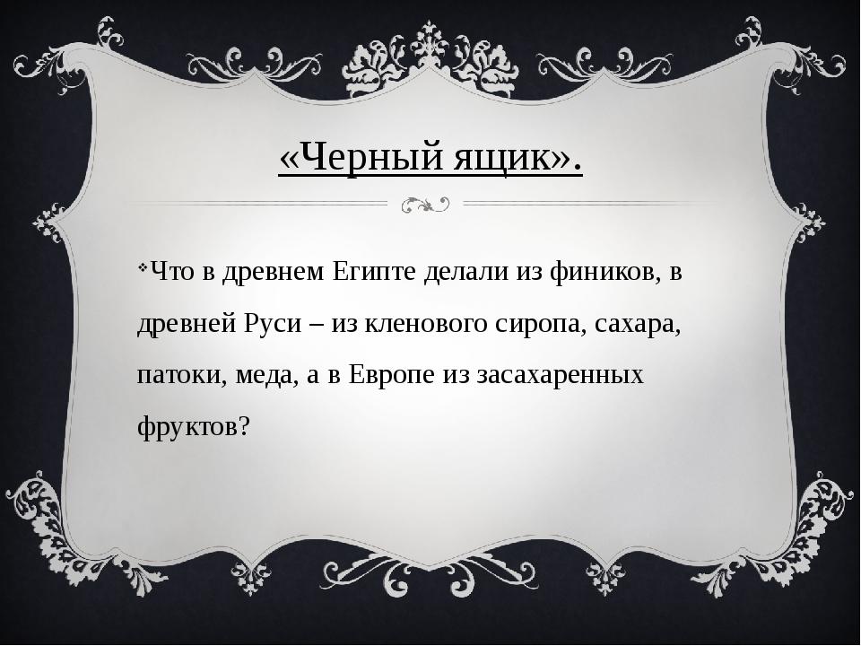 «Черный ящик». Что в древнем Египте делали из фиников, в древней Руси – из кл...