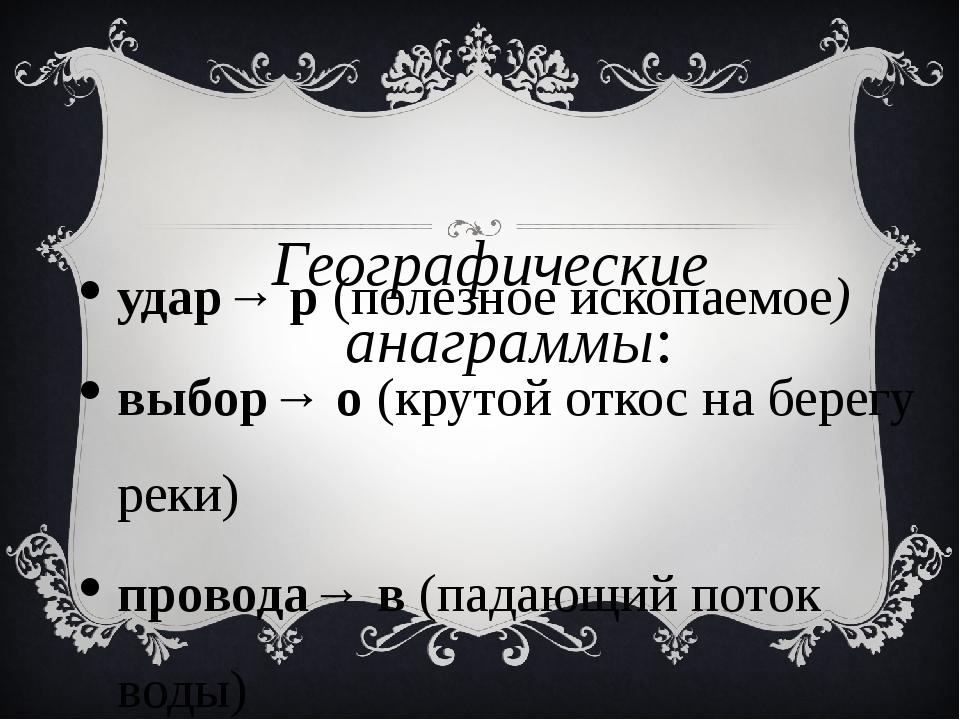 Географические анаграммы: удар→ р (полезное ископаемое) выбор→ о (крутой отко...