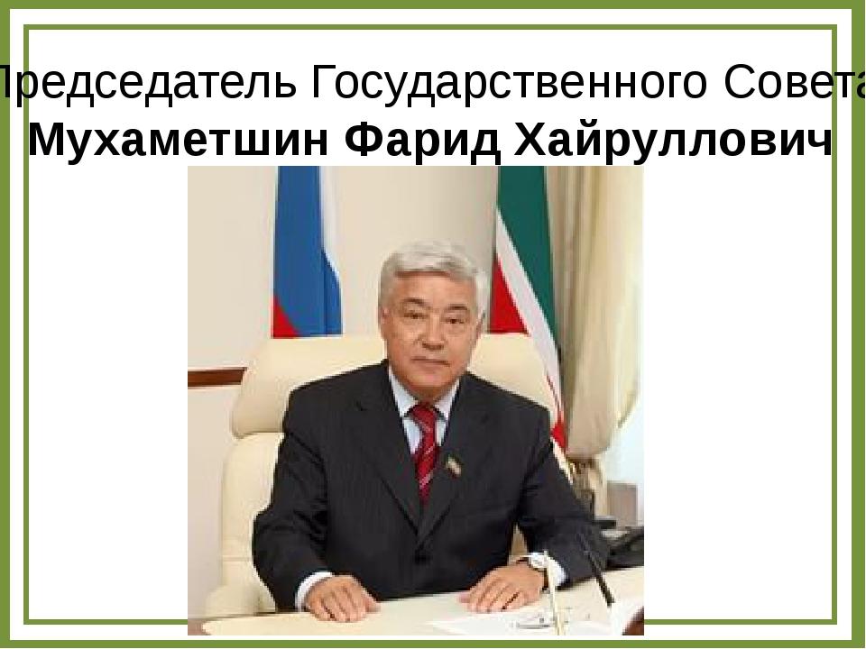 Председатель Государственного Совета Мухаметшин Фарид Хайруллович