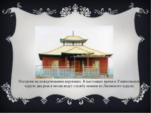 Построен на пожертвования верующих. В настоящее время в Уланхольском хуруле д