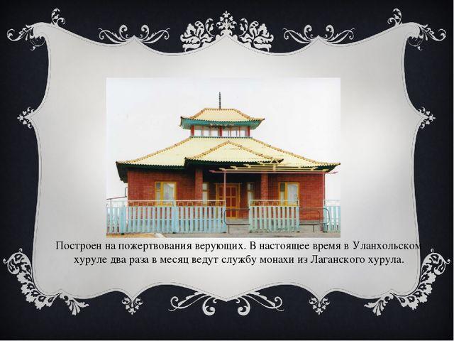 Построен на пожертвования верующих. В настоящее время в Уланхольском хуруле д...