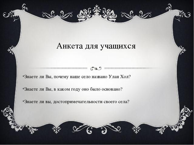 Анкета для учащихся Знаете ли Вы, почему наше село названо Улан Хол? Знаете л...