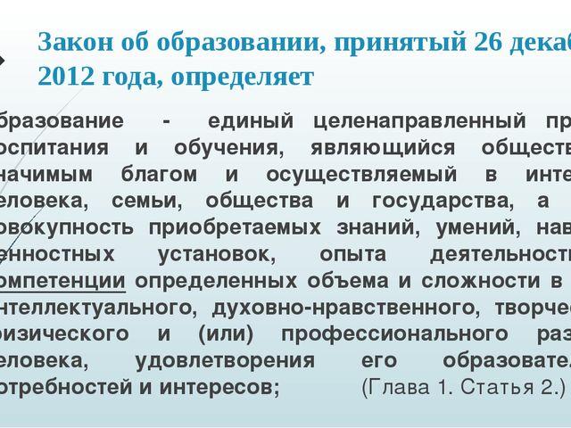 Закон об образовании, принятый 26 декабря 2012 года, определяет образование -...
