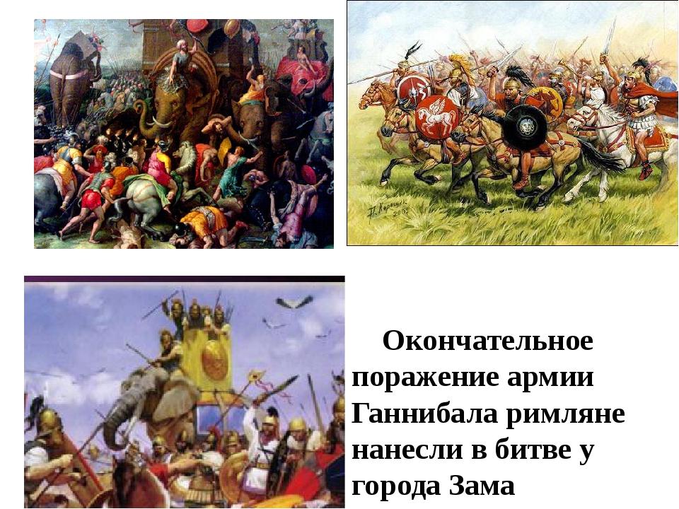 Окончательное поражение армии Ганнибала римляне нанесли в битве у города Зама