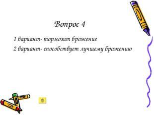 Вопрос 4 1 вариант- тормозит брожение 2 вариант- способствует лучшему брожению