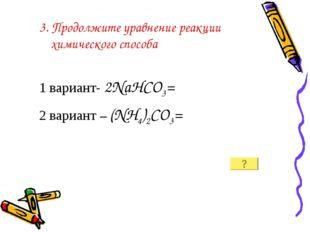 3. Продолжите уравнение реакции химического способа 1 вариант- 2NaHCO3= 2 вар