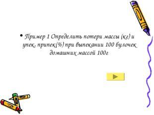 Пример 1 Определить потери массы (кг) и упек, припек(%) при выпекании 100 бул
