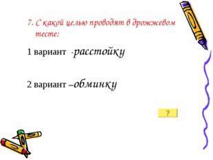 7. С какой целью проводят в дрожжевом тесте: 1 вариант -расстойку 2 вариант –