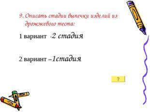 9. Описать стадии выпечки изделий из дрожжевого теста: 1 вариант -2 стадия 2
