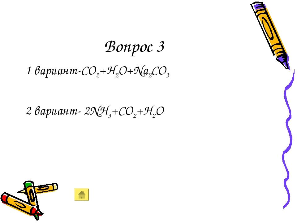 Вопрос 3 1 вариант-CO2+H2O+Na2CO3 2 вариант- 2NH3+CO2+H2O