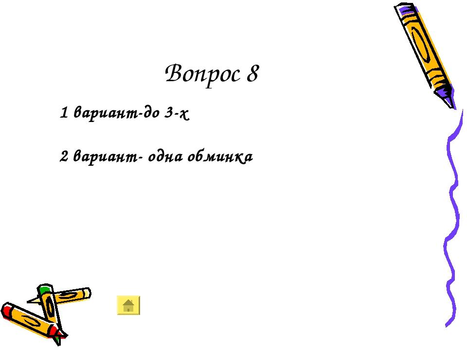Вопрос 8 1 вариант-до 3-х 2 вариант- одна обминка