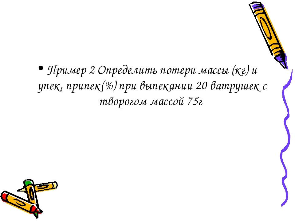 Пример 2 Определить потери массы (кг) и упек, припек(%) при выпекании 20 ватр...
