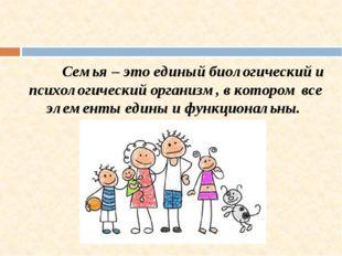 Семья – это единый биологический и психологический организм, в котором все э