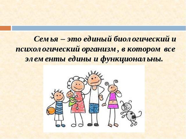 Семья – это единый биологический и психологический организм, в котором все э...