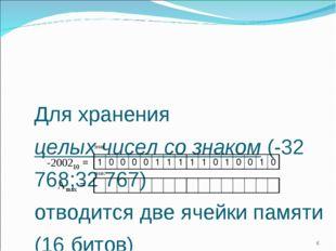 Для хранения целых чисел со знаком (-32 768;32 767) отводится две ячейки памя