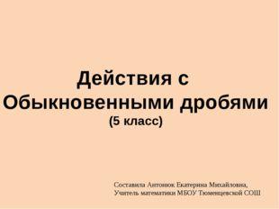 Действия с Обыкновенными дробями (5 класс) Составила Антонюк Екатерина Михайл