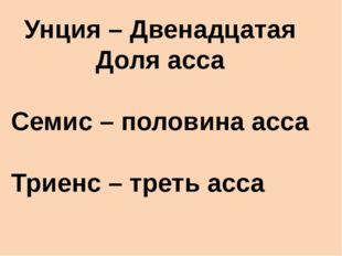 Унция – Двенадцатая Доля асса Семис – половина асса Триенс – треть асса