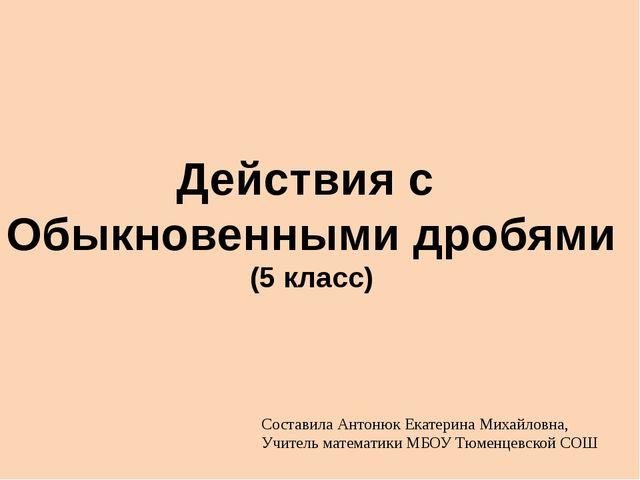 Действия с Обыкновенными дробями (5 класс) Составила Антонюк Екатерина Михайл...