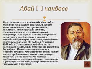 Великий поэт казахского народа, философ –гуманист, композитор, ювелирный мас
