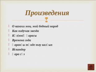 Произведения О казахи мои, мой бедный народ Как падучая звезда Көзімнің қарас