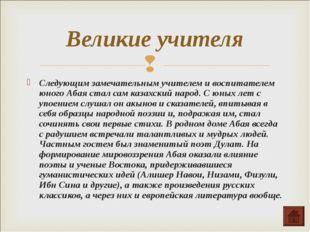Следующим замечательным учителем и воспитателем юного Абая стал сам казахский