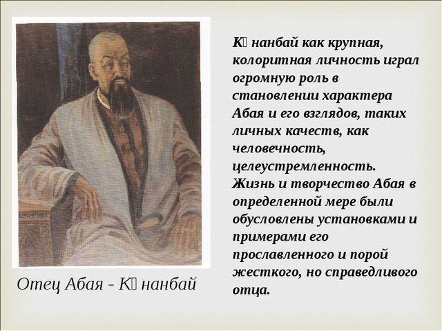 Отец Абая - Кұнанбай Кұнанбай как крупная, колоритная личность играл огромную...