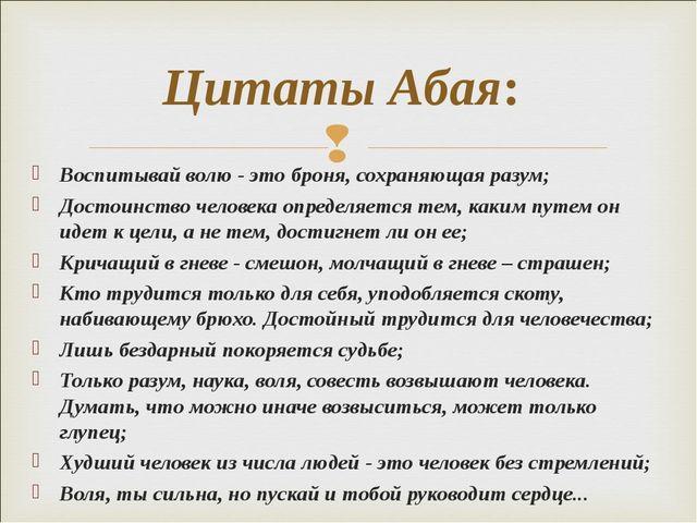 Воспитывай волю - это броня, сохраняющая разум; Достоинство человека определя...